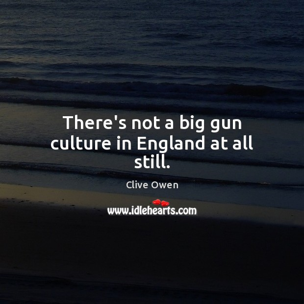There's not a big gun culture in England at all still. Clive Owen Picture Quote