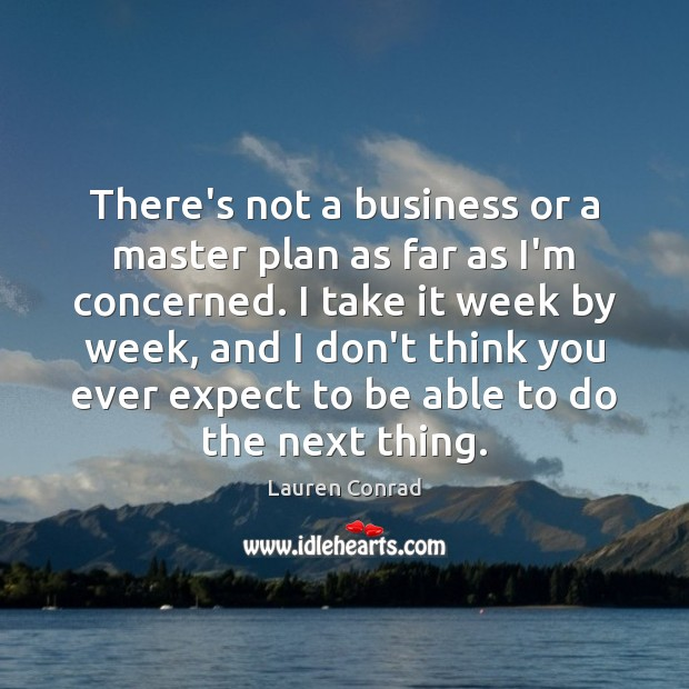There's not a business or a master plan as far as I'm Lauren Conrad Picture Quote