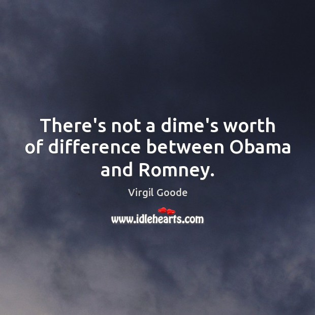 There's not a dime's worth of difference between Obama and Romney. Virgil Goode Picture Quote