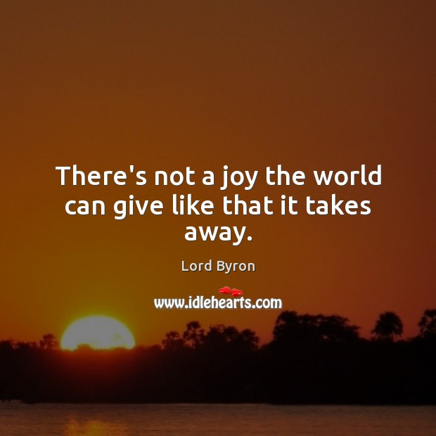There's not a joy the world can give like that it takes away. Image