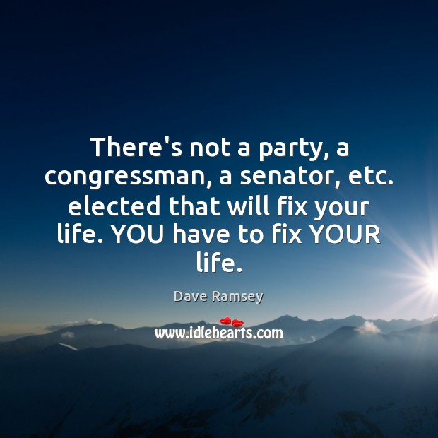 There's not a party, a congressman, a senator, etc. elected that will Dave Ramsey Picture Quote