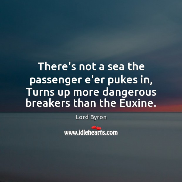 There's not a sea the passenger e'er pukes in, Turns up more Sea Quotes Image