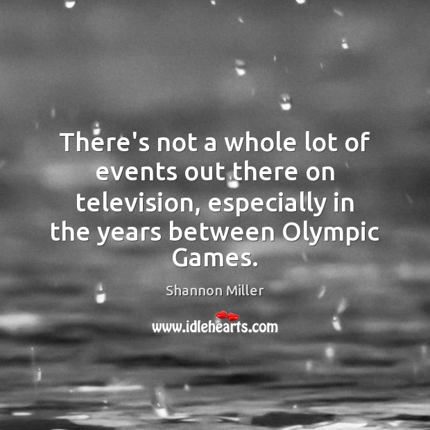 There's not a whole lot of events out there on television, especially Shannon Miller Picture Quote