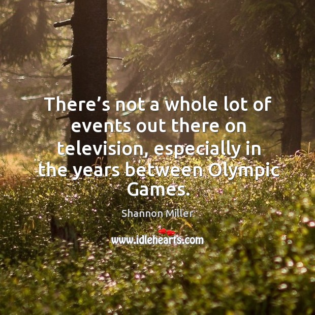There's not a whole lot of events out there on television, especially in the years between olympic games. Shannon Miller Picture Quote