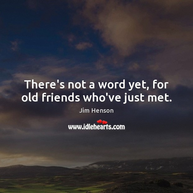 There's not a word yet, for old friends who've just met. Jim Henson Picture Quote