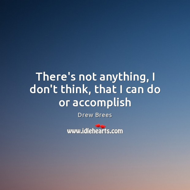 There's not anything, I don't think, that I can do or accomplish Image
