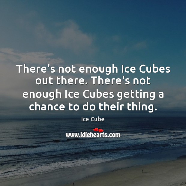 There's not enough Ice Cubes out there. There's not enough Ice Cubes Ice Cube Picture Quote