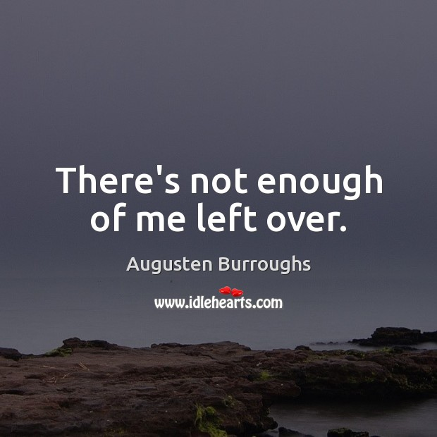 There's not enough of me left over. Augusten Burroughs Picture Quote