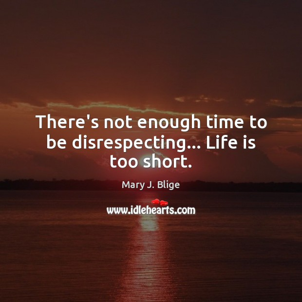 There's not enough time to be disrespecting… Life is too short. Life is Too Short Quotes Image