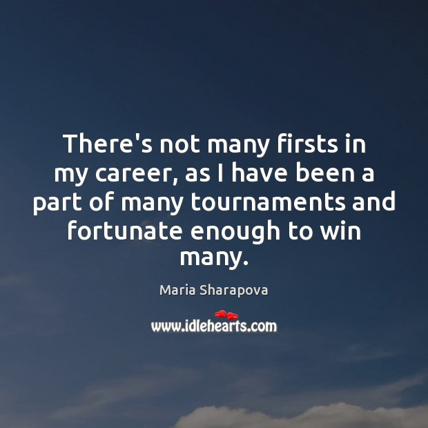 There's not many firsts in my career, as I have been a Maria Sharapova Picture Quote