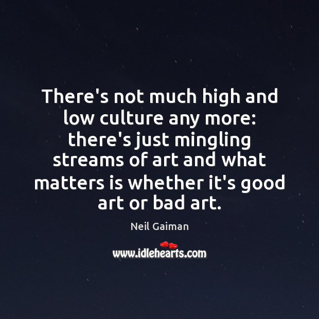 There's not much high and low culture any more: there's just mingling Neil Gaiman Picture Quote