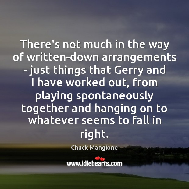 There's not much in the way of written-down arrangements – just things Chuck Mangione Picture Quote