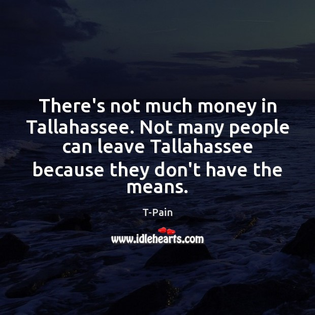 There's not much money in Tallahassee. Not many people can leave Tallahassee T-Pain Picture Quote