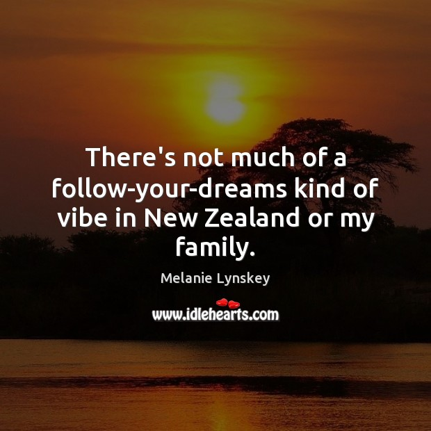 There's not much of a follow-your-dreams kind of vibe in New Zealand or my family. Image
