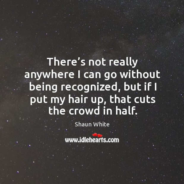 There's not really anywhere I can go without being recognized, but if I put my hair up, that cuts the crowd in half. Image