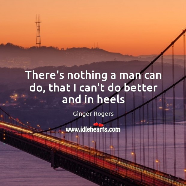 There's nothing a man can do, that I can't do better and in heels Ginger Rogers Picture Quote