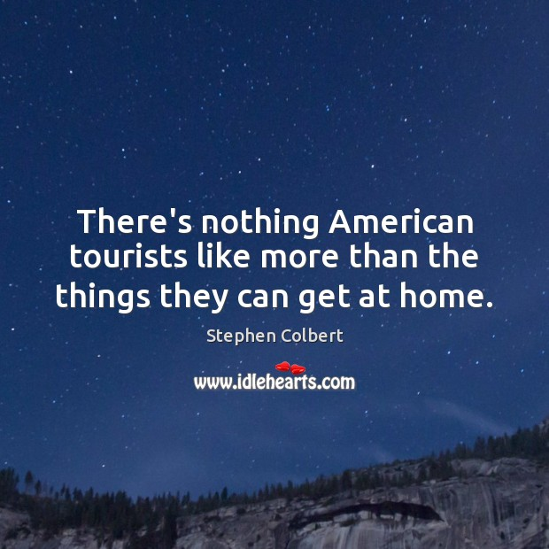 There's nothing American tourists like more than the things they can get at home. Stephen Colbert Picture Quote