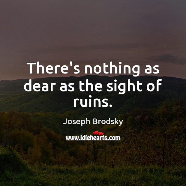 There's nothing as dear as the sight of ruins. Joseph Brodsky Picture Quote