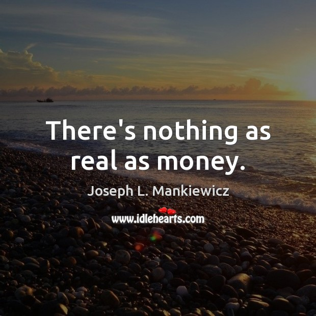 There's nothing as real as money. Joseph L. Mankiewicz Picture Quote