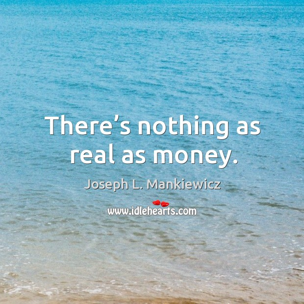 There's nothing as real as money. Image