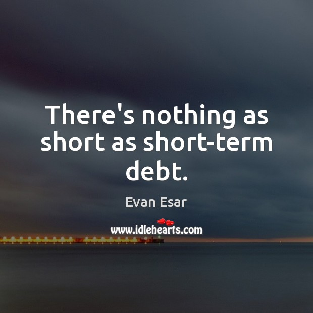 There's nothing as short as short-term debt. Evan Esar Picture Quote