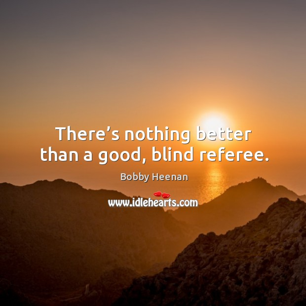 There's nothing better than a good, blind referee. Bobby Heenan Picture Quote