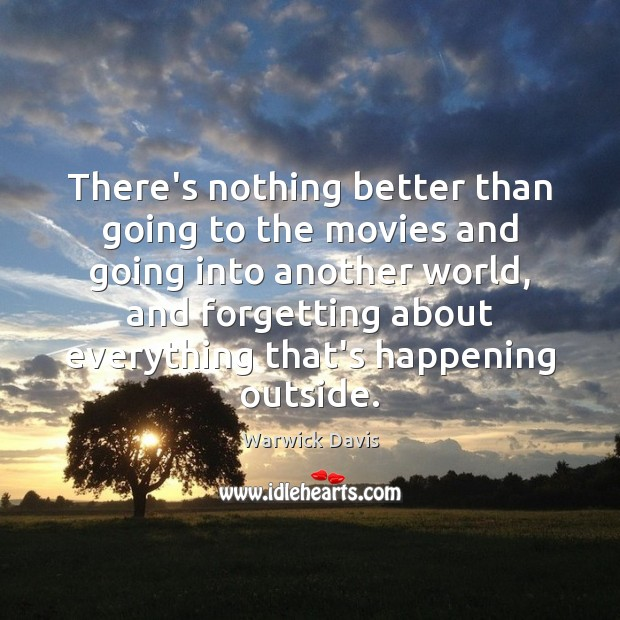 There's nothing better than going to the movies and going into another Warwick Davis Picture Quote