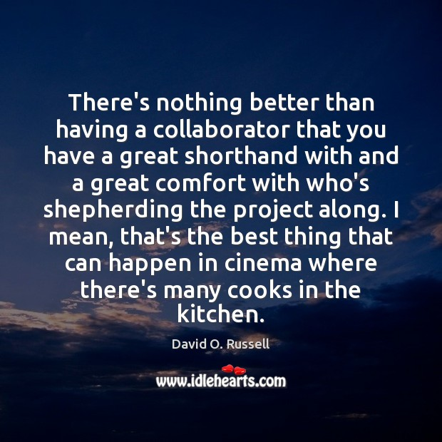 There's nothing better than having a collaborator that you have a great David O. Russell Picture Quote