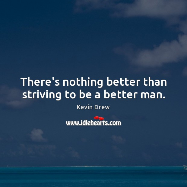 There's nothing better than striving to be a better man. Image