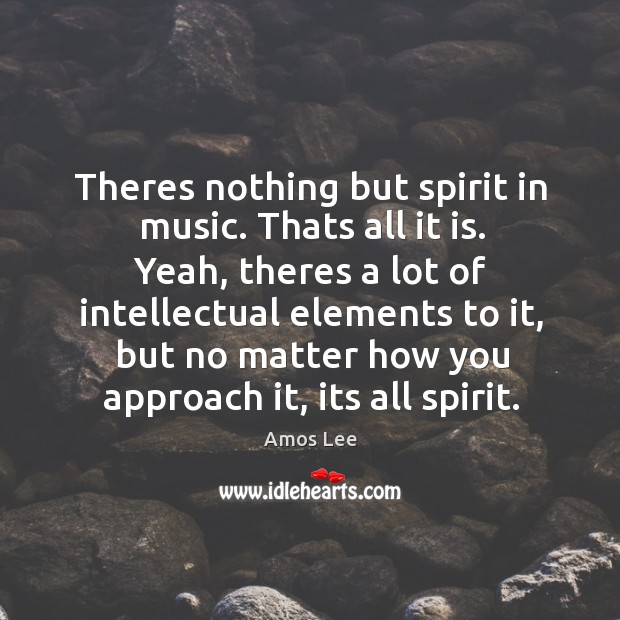 Image, Theres nothing but spirit in music. Thats all it is. Yeah, theres