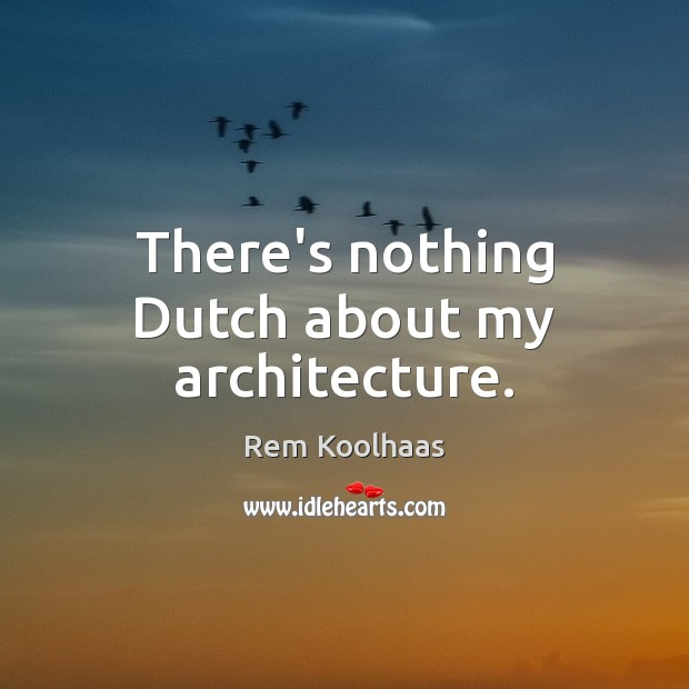 There's nothing Dutch about my architecture. Rem Koolhaas Picture Quote
