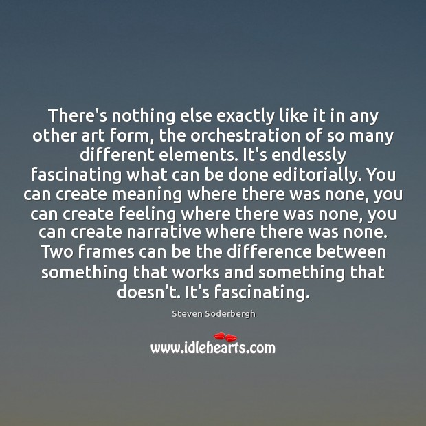 There's nothing else exactly like it in any other art form, the Steven Soderbergh Picture Quote