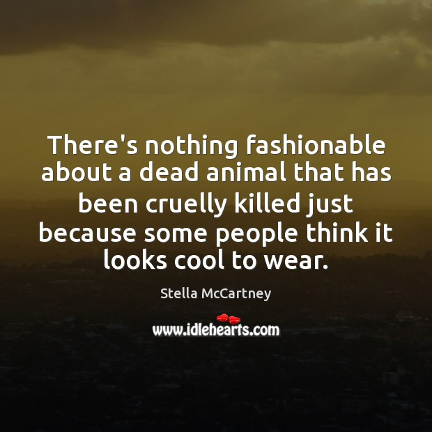 There's nothing fashionable about a dead animal that has been cruelly killed Stella McCartney Picture Quote