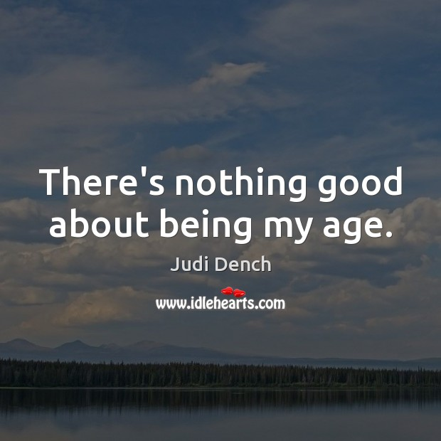 There's nothing good about being my age. Judi Dench Picture Quote