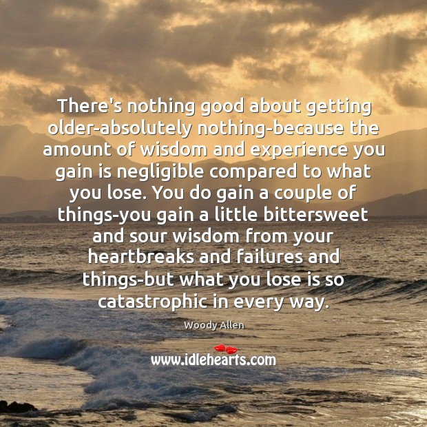 There's nothing good about getting older-absolutely nothing-because the amount of wisdom and Woody Allen Picture Quote