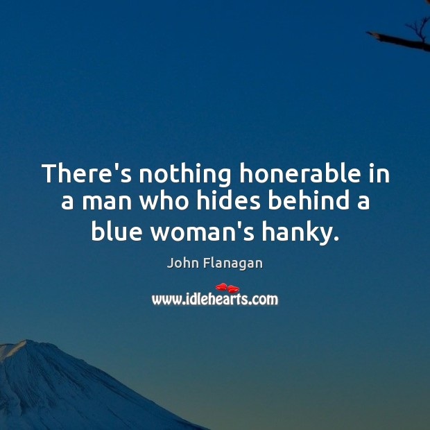 There's nothing honerable in a man who hides behind a blue woman's hanky. Image