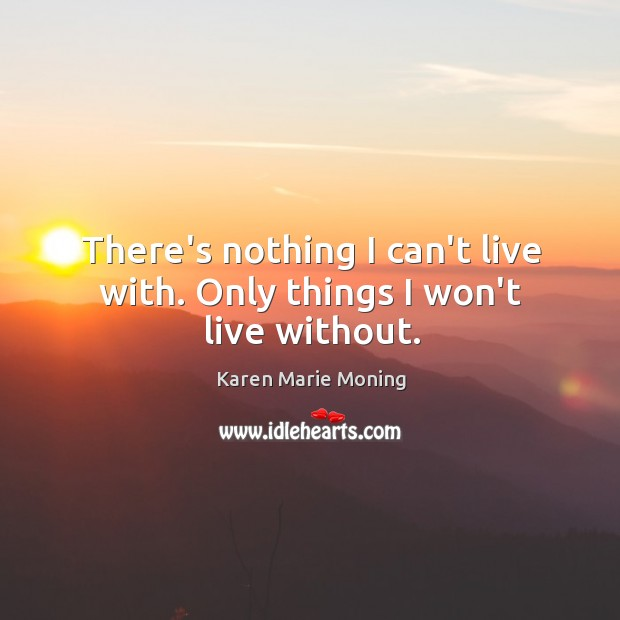 There's nothing I can't live with. Only things I won't live without. Image