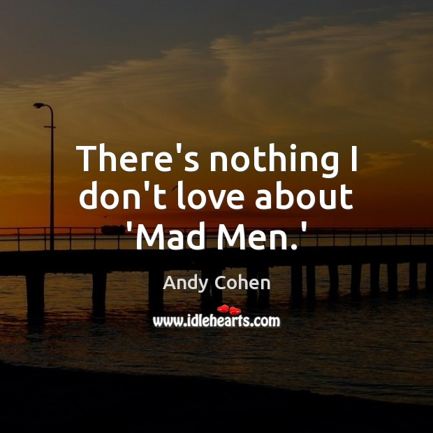There's nothing I don't love about 'Mad Men.' Andy Cohen Picture Quote