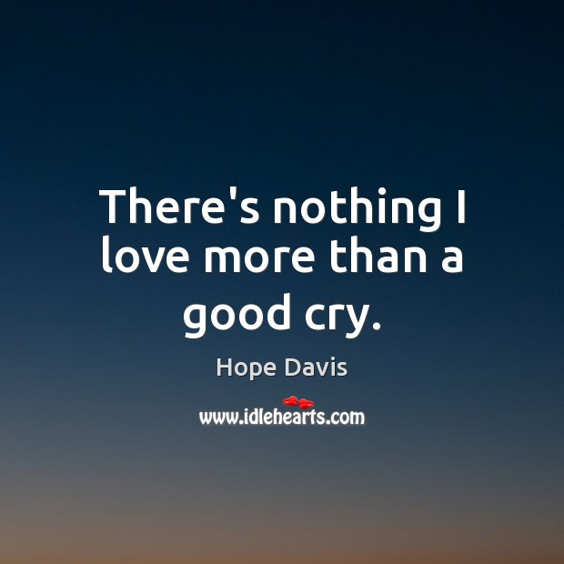 There's nothing I love more than a good cry. Hope Davis Picture Quote