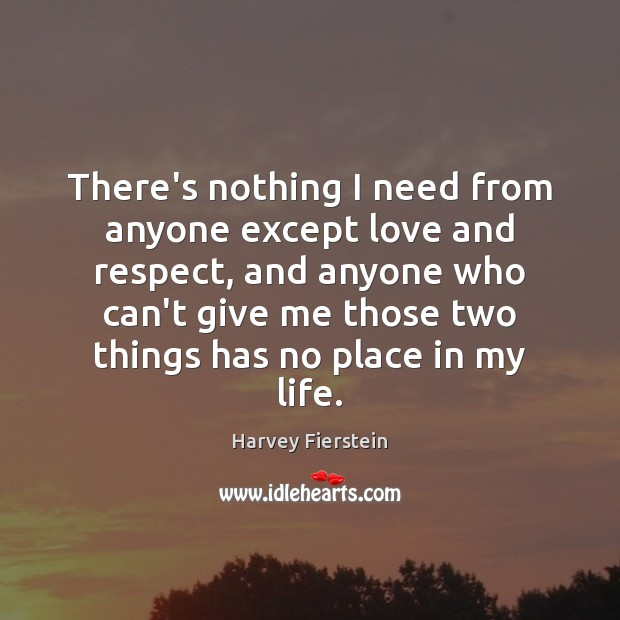 There's nothing I need from anyone except love and respect, and anyone Harvey Fierstein Picture Quote
