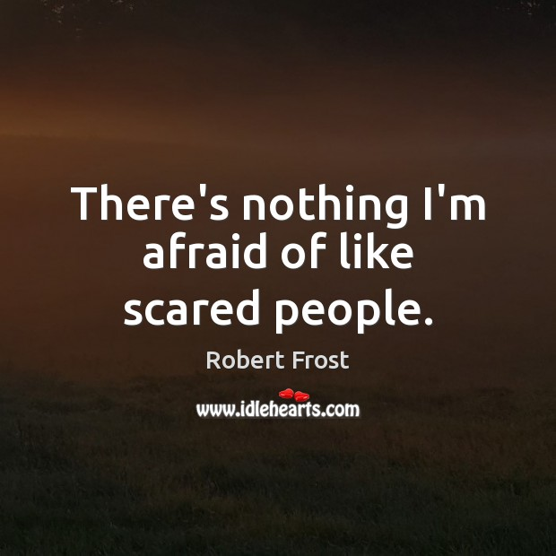 Image, There's nothing I'm afraid of like scared people.