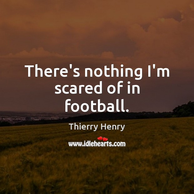 There's nothing I'm scared of in football. Football Quotes Image