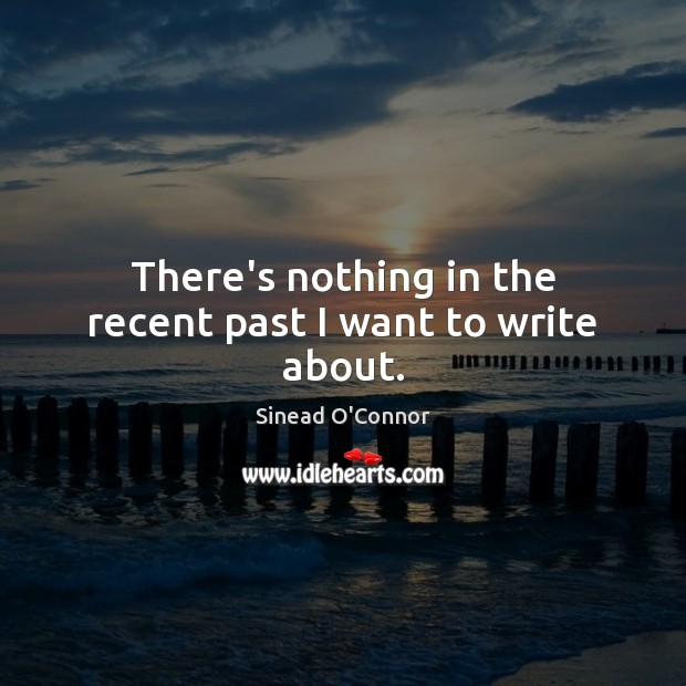 There's nothing in the recent past I want to write about. Sinead O'Connor Picture Quote