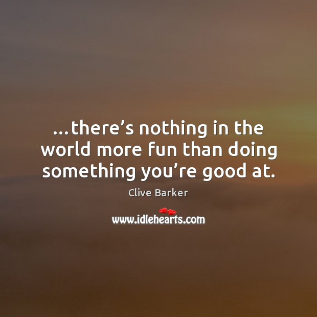 …there's nothing in the world more fun than doing something you're good at. Clive Barker Picture Quote