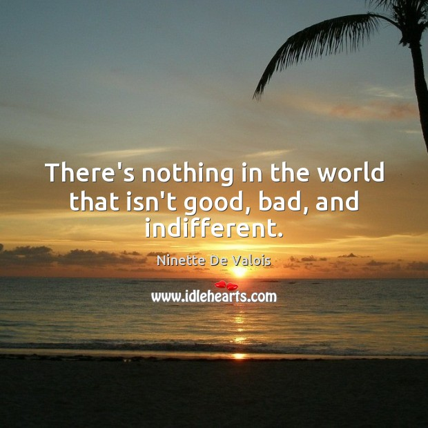 There's nothing in the world that isn't good, bad, and indifferent. Image