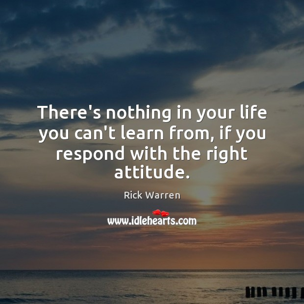 There's nothing in your life you can't learn from, if you respond with the right attitude. Rick Warren Picture Quote