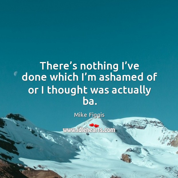 There's nothing I've done which I'm ashamed of or I thought was actually ba. Mike Figgis Picture Quote