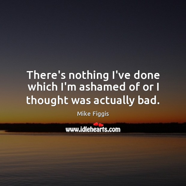 There's nothing I've done which I'm ashamed of or I thought was actually bad. Mike Figgis Picture Quote