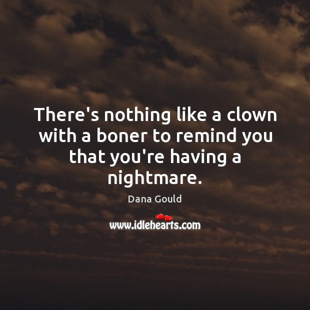 There's nothing like a clown with a boner to remind you that you're having a nightmare. Dana Gould Picture Quote