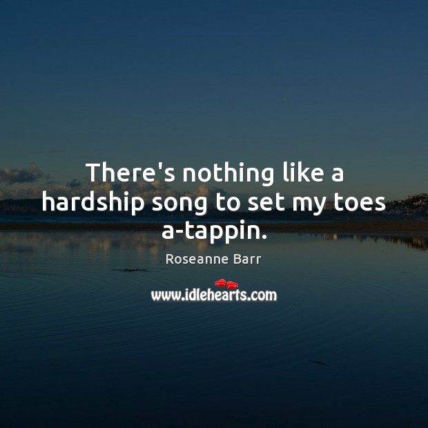 There's nothing like a hardship song to set my toes a-tappin. Roseanne Barr Picture Quote